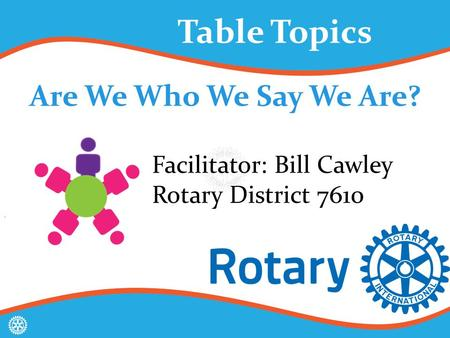 Are We Who We Say We Are? Table Topics Facilitator: Bill Cawley Rotary District 7610.
