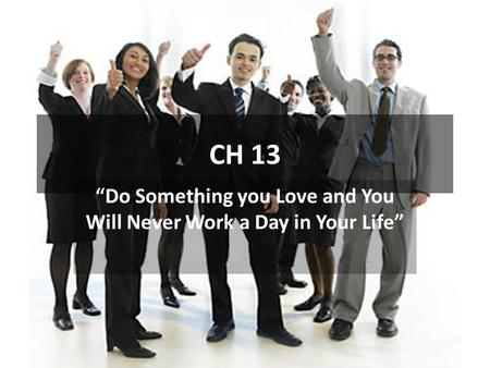 "CH 13 ""Do Something you Love and You Will Never Work a Day in Your Life"""