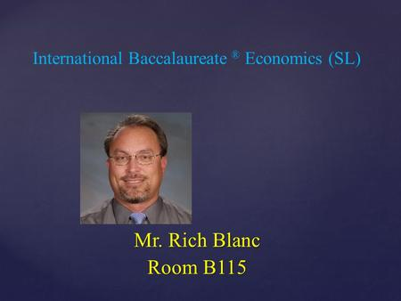 { International Baccalaureate ® Economics (SL) Mr. Rich Blanc Room B115.