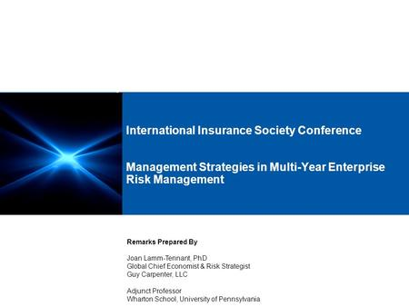 International Insurance Society Conference Management Strategies in Multi-Year Enterprise Risk Management Remarks Prepared By Joan Lamm-Tennant, PhD Global.