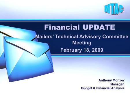 Financial UPDATE Mailers' Technical Advisory Committee Meeting February 18, 2009 Anthony Morrow Manager, Budget & Financial Analysis.