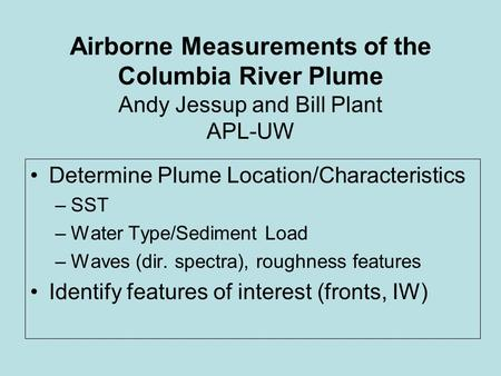 Airborne Measurements of the Columbia River Plume Andy Jessup and Bill Plant APL-UW Determine Plume Location/Characteristics –SST –Water Type/Sediment.