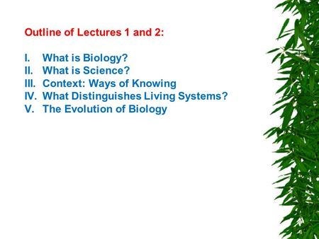 Outline of Lectures 1 and 2: I.What is Biology? II.What is Science? III.Context: Ways of Knowing IV.What Distinguishes Living Systems? V.The Evolution.