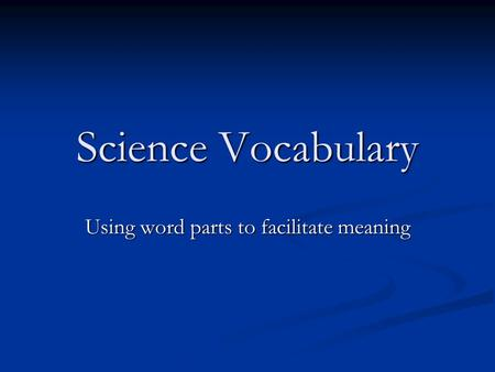 Science Vocabulary Using word parts to facilitate meaning.