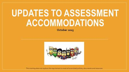 UPDATES TO ASSESSMENT ACCOMMODATIONS October 2015 This training does not replace the requirement to read all associated policies, documents and resources.