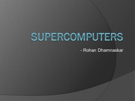 - Rohan Dhamnaskar. Overview  What is a Supercomputer  Some Concepts  Couple of examples.