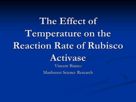 The Effect of Temperature on the Reaction Rate of Rubisco Activase Vincent Bianco Manhasset Science Research.