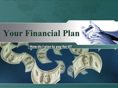 Your Financial Plan How do I plan to pay for it?.