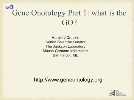 Gene Onotology Part 1: what is the GO?  Harold J Drabkin Senior Scientific Curator The Jackson Laboratory Mouse Genome Informatics.