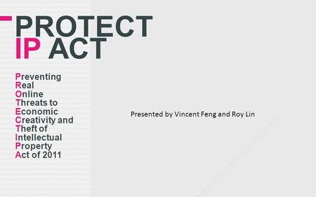 PROTECT IP ACT Preventing Real Online Threats to Economic Creativity and Theft of Intellectual Property Act of 2011 Presented by Vincent Feng and Roy Lin.