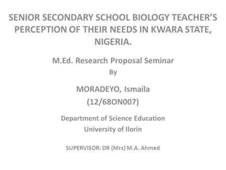 SENIOR SECONDARY SCHOOL BIOLOGY TEACHER'S PERCEPTION OF THEIR NEEDS IN KWARA STATE, NIGERIA. M.Ed. Research Proposal Seminar By MORADEYO, Ismaila (12/68ON007)