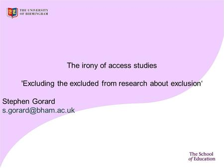 The irony of access studies 'Excluding the excluded from research about exclusion' Stephen Gorard