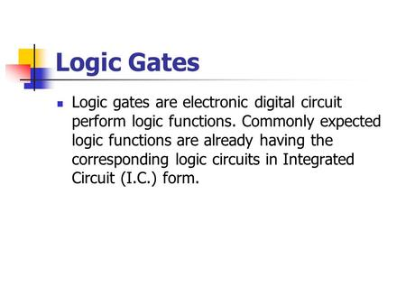 Logic Gates Logic gates are electronic digital circuit perform logic functions. Commonly expected logic functions are already having the corresponding.
