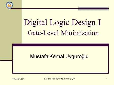 October 29, 2015 EASTERN MEDITERRANEAN UNIVERSITY1 Digital Logic Design I Gate-Level Minimization Mustafa Kemal Uyguroğlu.