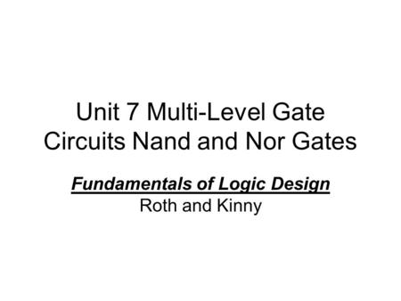 Unit 7 Multi-Level Gate Circuits Nand and Nor Gates Fundamentals of Logic Design Roth and Kinny.