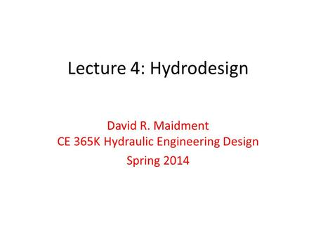 Lecture 4: Hydrodesign David R. Maidment CE 365K Hydraulic Engineering Design Spring 2014.