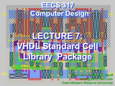 CWRU EECS 317 EECS 317 Computer Design LECTURE 7: VHDL Standard Cell Library Package Instructor: Francis G. Wolff Case Western Reserve.