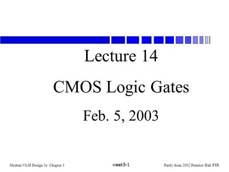 Modern VLSI Design 3e: Chapter 3Partly from 2002 Prentice Hall PTR week5-1 Lecture 14 CMOS Logic Gates Feb. 5, 2003.