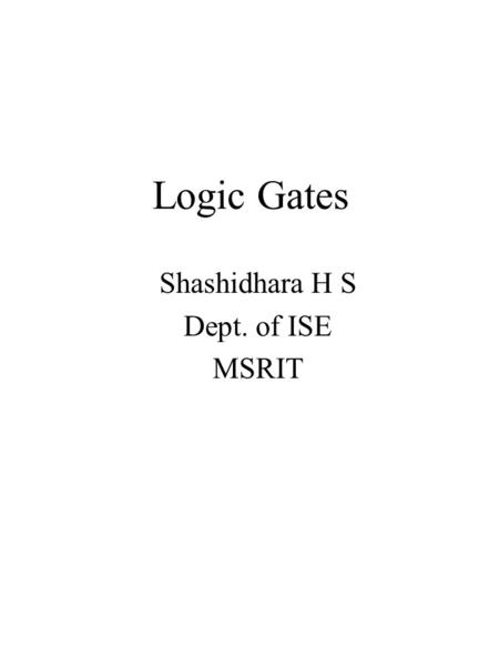 Logic Gates Shashidhara H S Dept. of ISE MSRIT. Basic Logic Design and Boolean Algebra GATES = basic digital building blocks which correspond to and perform.