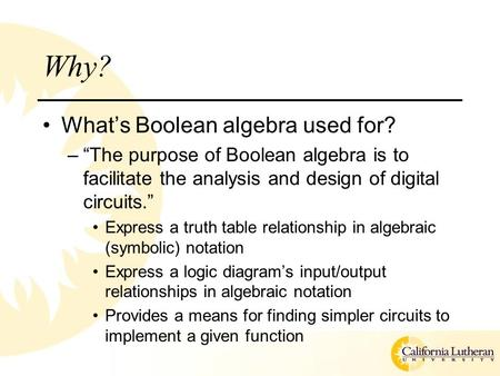 "Why? What's Boolean algebra used for? –""The purpose of Boolean algebra is to facilitate the analysis and design of digital circuits."" Express a truth table."