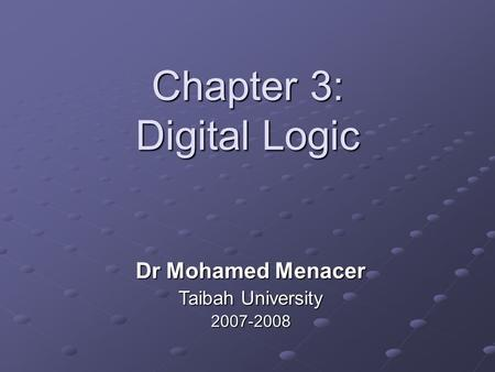Chapter 3: Digital Logic Dr Mohamed Menacer Taibah University 2007-2008.