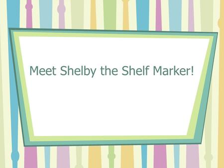 "Meet Shelby the Shelf Marker!. Welcome ""Hi! I'm Shelby the Shelf Marker. Welcome to the library media center!"""