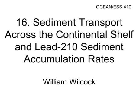 16. Sediment Transport Across the Continental Shelf and Lead-210 Sediment Accumulation Rates William Wilcock OCEAN/ESS 410.