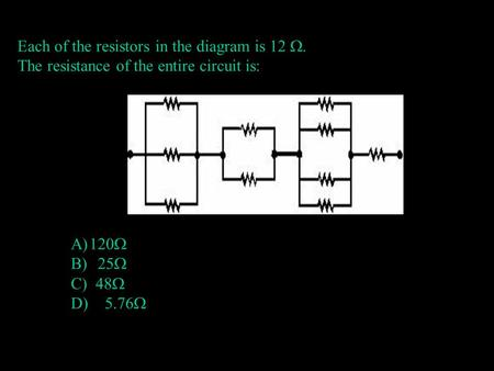 Each of the resistors in the diagram is 12 . The resistance of the entire circuit is: A)120  B) 25  C) 48  D) 5.76 