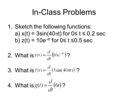 In-Class Problems 1.Sketch the following functions: a) x(t) = 3sin(40  t) for 0≤ t ≤ 0.2 sec b) z(t) = 10e -4t for 0≤ t ≤0.5 sec 2.What is ? 3.What is.