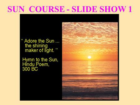 SUN COURSE - SLIDE SHOW 1. For Centuries We Have Worshipped the Sun E.g., Greece -- Sun God: Helios
