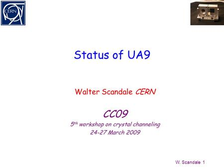 W. Scandale 1 Status of UA9 Walter Scandale CERN CC09 5 th workshop on crystal channeling 24-27 March 2009.