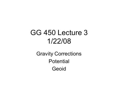 GG 450 Lecture 3 1/22/08 Gravity Corrections Potential Geoid.