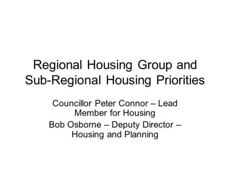 Regional Housing Group and Sub-Regional Housing Priorities Councillor Peter Connor – Lead Member for Housing Bob Osborne – Deputy Director – Housing and.