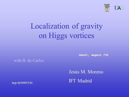Localization of gravity on Higgs vortices with B. de Carlos Jesús M. Moreno IFT Madrid Hanoi, August 7th hep-th/0405144.
