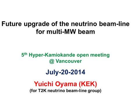 Future upgrade of the neutrino beam-line for multi-MW beam 5 th Hyper-Kamiokande open Vancouver July-20-2014 Yuichi Oyama (KEK) (for T2K neutrino.