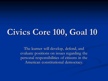 Civics Core 100, Goal 10 The learner will develop, defend, and evaluate positions on issues regarding the personal responsibilities of citizens in the.