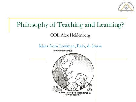 Philosophy of Teaching and Learning? COL Alex Heidenberg Ideas from Lowman, Bain, & Sousa.
