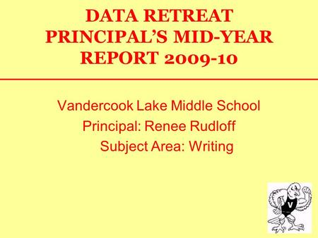 DATA RETREAT PRINCIPAL'S MID-YEAR REPORT 2009-10 Vandercook Lake Middle School Principal: Renee Rudloff Subject Area: Writing.
