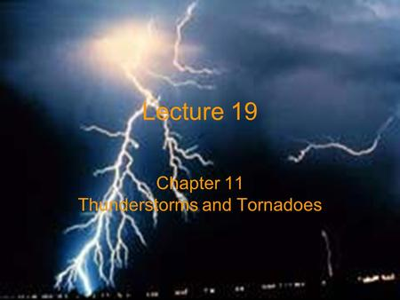 Lecture 19 Chapter 11 Thunderstorms and Tornadoes.