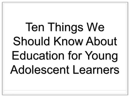 Ten Things We Should Know About Education for Young Adolescent Learners.
