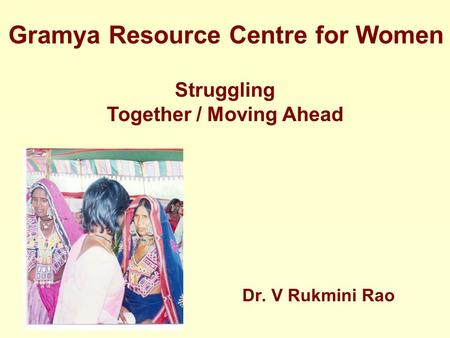 Struggling Together / Moving Ahead Gramya Resource Centre for Women Dr. V Rukmini Rao.