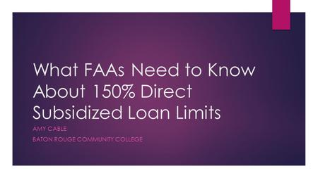 What FAAs Need to Know About 150% Direct Subsidized Loan Limits AMY CABLE BATON ROUGE COMMUNITY COLLEGE.