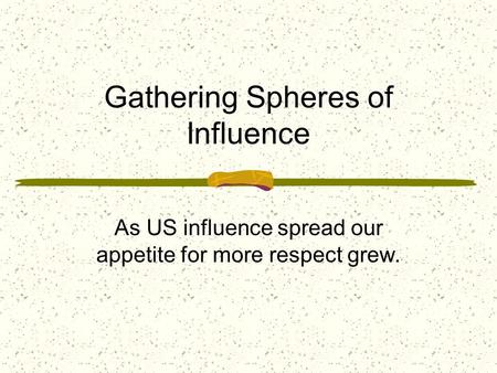 Gathering Spheres of Influence As US influence spread our appetite for more respect grew.