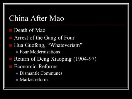 "China After Mao Death of Mao Arrest of the Gang of Four Hua Guofeng, ""Whateverism"" Four Modernizations Return of Deng Xiaoping (1904-97) Economic Reforms."