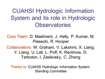 CUAHSI Hydrologic Information System and its role in Hydrologic Observatories Core Team: D. Maidment, J. Helly, P. Kumar, M. Piasecki, R. Hooper Collaborators: