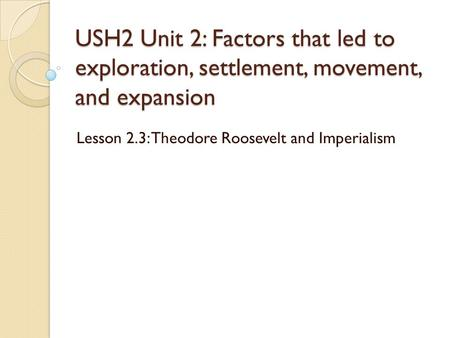 USH2 Unit 2: Factors that led to exploration, settlement, movement, and expansion Lesson 2.3: Theodore Roosevelt and Imperialism.