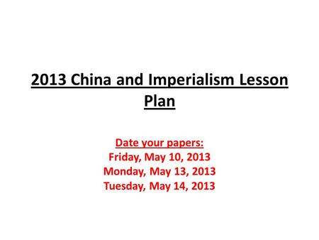 2013 China and Imperialism Lesson Plan Date your papers: Friday, May 10, 2013 Monday, May 13, 2013 Tuesday, May 14, 2013.