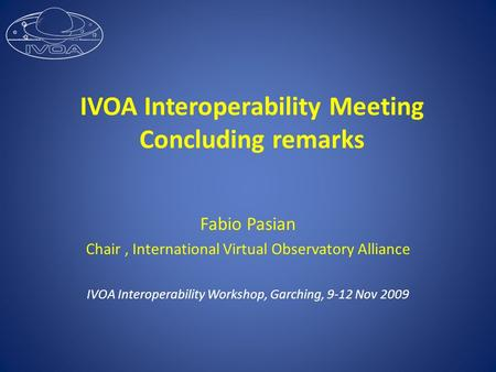 IVOA Interoperability Meeting Concluding remarks Fabio Pasian Chair, International Virtual Observatory Alliance IVOA Interoperability Workshop, Garching,