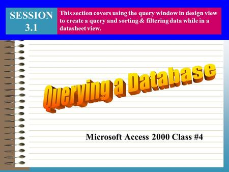 SESSION 3.1 This section covers using the query window in design view to create a query and sorting & filtering data while in a datasheet view. Microsoft.
