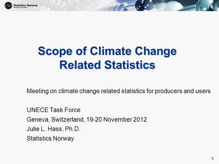 1 1 Scope of Climate Change Related Statistics Meeting on climate change related statistics for producers and users UNECE Task Force Geneva, Switzerland,